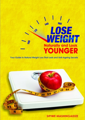 Lose Weight Naturally and Look Younger ebook by Sipiwe Mashingaidze