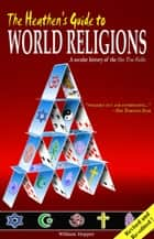 The Heathen's Guide to World Religions: A Secular History of the Many 'One True Faiths' ebook by William Hopper