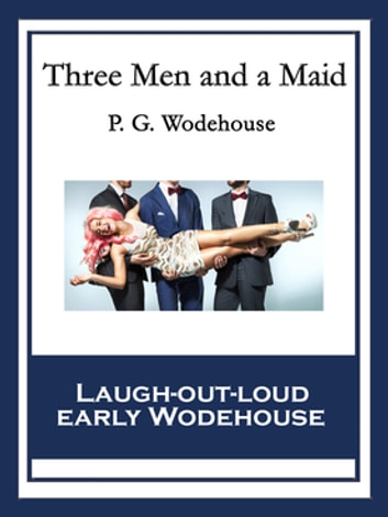 Three Men and a Maid - With linked Table of Contents ebook by P. G. Wodehouse