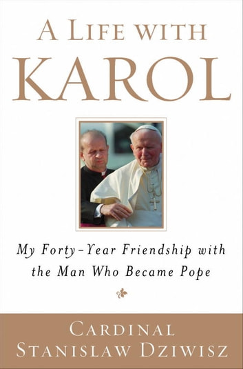 A Life with Karol - My Forty-Year Friendship with the Man Who Became Pope eBook by Cardinal Stanislaw Dziwisz