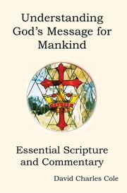 Understanding God's Message for Mankind - Essential Scripture and Commentary ebook by David Charles Cole