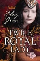 Twice Royal Lady ebook by Hilary Green