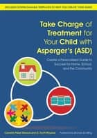 Take Charge of Treatment for Your Child with Asperger's (ASD) - Create a Personalized Guide to Success for Home, School, and the Community ebook by Cornelia Pelzer Elwood, D. Scott McLeod, Shonda Schilling