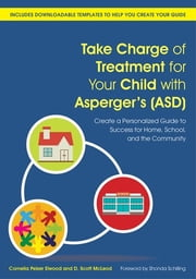 Take Charge of Treatment for Your Child with Asperger's (ASD) - Create a Personalized Guide to Success for Home, School, and the Community ebook by Cornelia Pelzer Elwood,D. Scott McLeod,Shonda Schilling