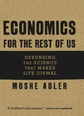 Economics for the Rest of Us - Debunking the Science That Makes Life Dismal ebook by Moshe Adler