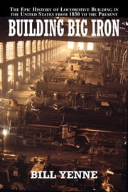 Building Big Iron - The Epic History of Locomotive Buildingin the United States from 1830 to the Present ebook by Bill Yenne