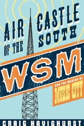 Air Castle of the South - WSM and the Making of Music City ebook by Craig Havighurst