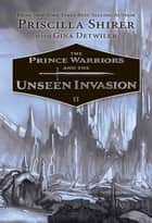The Prince Warriors and the Unseen Invasion ebook by Priscilla Shirer, Gina Detwiler