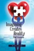 Imagining Creates Reality - 1967 Lectures ebook by Neville