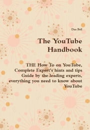 The YouTube Handbook - THE How To on YouTube, Complete Expert's hints and tips Guide by the leading experts, everything you need to know about YouTube ebook by Bell, Dan