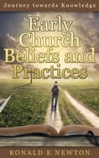 Early Church Beliefs and Practices: Journey towards Knowledge ebook by Ronald E. Newton