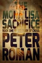 The Mona Lisa Sacrifice - Book One of The Book of Cross ebook by Peter Roman