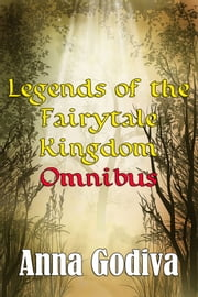 Legends of the Fairytale Kingdom #1-7 Omnibus - Retold Fairy Tales ebook by Anna Godiva