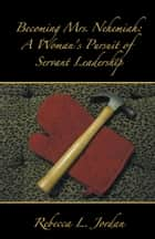 Becoming Mrs. Nehemiah: a Woman's Pursuit of Servant Leadership ebook by