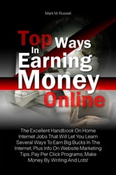 Top Ways In Earning Money Online - The Excellent Handbook On Home Internet Jobs That Will Let You Learn Several Ways To Earn Big Bucks In The Internet, Plus Info On Website Marketing Tips, Pay Per Click Programs, Make Money By Writing And Lots! ebook by Mark M. Russell