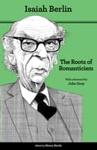 The Roots of Romanticism - Second Edition ebook by Isaiah Berlin, Henry Hardy, John Gray