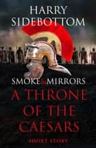 Smoke & Mirrors (A Short Story): A Throne of the Caesars Story ebook by Harry Sidebottom