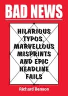 Bad News: Hilarious Typos, Marvellous Misprints and Epic Headline Fails ebook by Richard Benson