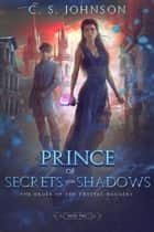 Prince of Secrets and Shadows - The Order of the Crystal Daggers, #2 ebook by C. S. Johnson