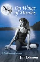 On Wings of Dreams - A Soul-Inspired Memoir ebook by Jan Johnson