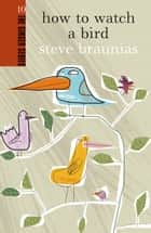 How to Watch a Bird ebook by Steve Braunias