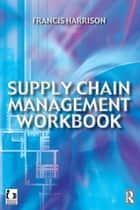 Supply Chain Management Workbook ebook by Francis Harrison