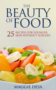 The Beauty of Food - 25 Recipes for Younger Skin without Surgery ebook by Maggie Desa