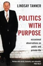 Politics with Purpose - occasional observations on public and private life ebook by Lindsay Tanner, Paul Kelly
