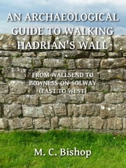 An Archaeological Guide to Walking Hadrian's Wall from Wallsend to Bowness-on-Solway (East to West) ebook by M. C. Bishop