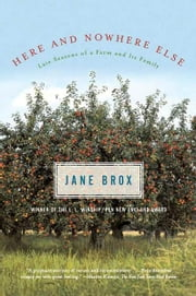 Here and Nowhere Else - Late Seasons of a Farm and Its Family ebook by Jane Brox