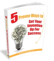 5 Proven Ways To Set Your Invention Up For Success - Free Invention Help ebook by Annette Kalbhenn, Tim Deutschmann