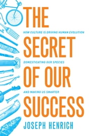 The Secret of Our Success - How Culture Is Driving Human Evolution, Domesticating Our Species, and Making Us Smarter ebook by Joseph Henrich