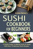 Sushi Cookbook For Beginners: A Simple Guide To Making Sushi At Home With Over 70 Delicious Sushi Recipes ebook by Kristen Barton