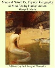 Man and Nature Or, Physical Geography as Modified by Human Action ebook by George P. Marsh