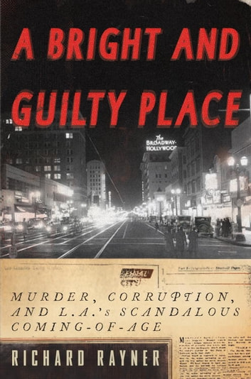 A Bright and Guilty Place - Murder, Corruption, and L.A.'s Scandalous Coming of Age ebook by Richard Rayner