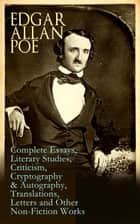 Edgar Allan Poe: Complete Essays, Literary Studies, Criticism, Cryptography & Autography, Translations, Letters and Other Non-Fiction Works - The Philosophy of Composition, The Rationale of Verse, The Poetic Principle, Old English Poetry, Maelzel's Chess Player, Eureka, The Literati of New York, Fifty Suggestions, Exordium, Marginalia… ebook by Edgar Allan Poe