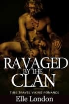 Ravaged By The Clan - Viking Time Travel Erotic Romance eBook by Elle London