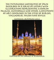 The Picturesque Antiquities of Spain Described in a Series of Letters with Illustrations Representing Moorish Palaces, Cathedrals and Other Monuments of Art Contained in the Cities of Burgos, Valladolid, Toledo and Seville ebook by Nathaniel Armstrong Wells