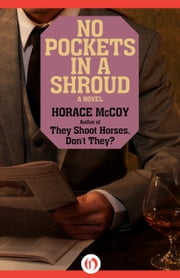 No Pockets in a Shroud - A Novel ebook by Horace McCoy