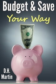 Budget and Save Your Way ebook by D.H. Martin