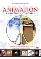 Animation from Pencils to Pixels - Classical Techniques for the Digital Animator ebook by Tony White