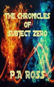 The Chronicles of Subject Zero (WP, WT #1 - 4) ebook by P.A. Ross
