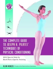 The Complete Guide to Joseph H. Pilates' Techniques of Physical Conditioning - With Special Help for Back Pain and Sports Training ebook by Allan Menezes