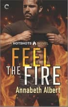 Feel the Fire - A Firefighter Reunion Romance ebook by Annabeth Albert