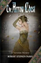 THE ARROW CHEST - A Victorian Mystery ebook by Robert Stephen Parry