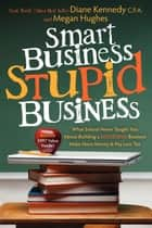 Smart Business, Stupid Business: What School Never Taught You About Building a SUCCESSFUL Business - What School Never Taught You About Building a SUCCESSFUL Business ebook by Diane Kennedy, Megan Hughes