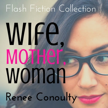 Wife, Mother, Woman - A Flash Fiction Collection audiobook by Renee Conoulty