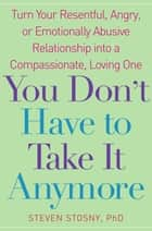 You Don't Have to Take it Anymore - Turn Your Resentful, Angry, or Emotionally Abusive Relationship into a Compassionate, Loving One ebook by Steven Stosny