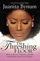 The Threshing Floor - How to Know Without a Doubt That God Hears Your Every Prayer eBook by Juanita Bynum