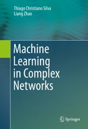 Machine Learning in Complex Networks ebook by Thiago Christiano Silva,Liang Zhao